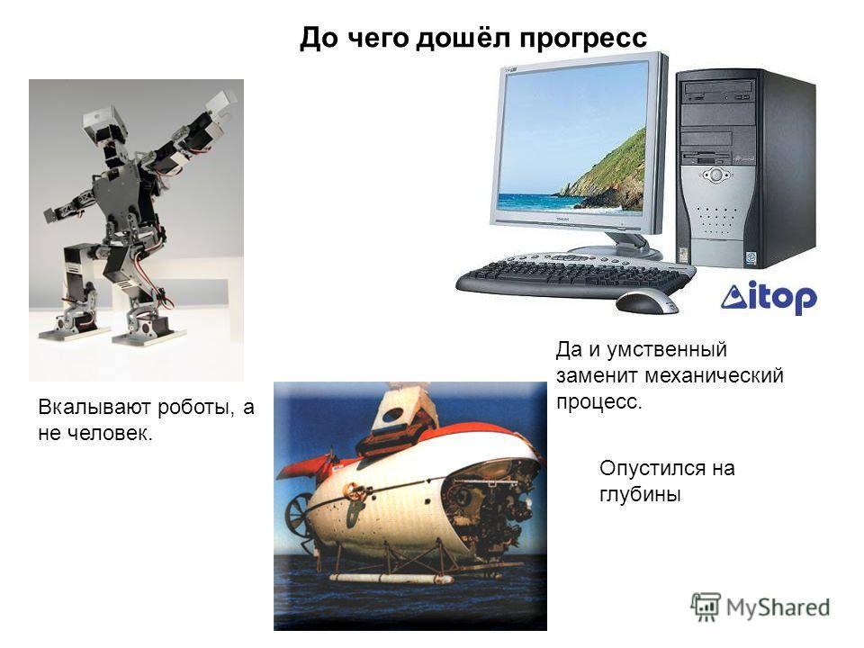 Вкалывают роботы, а не человек. Опустился на глубины Да и умственный заменит механический процесс. До чего дошёл прогресс