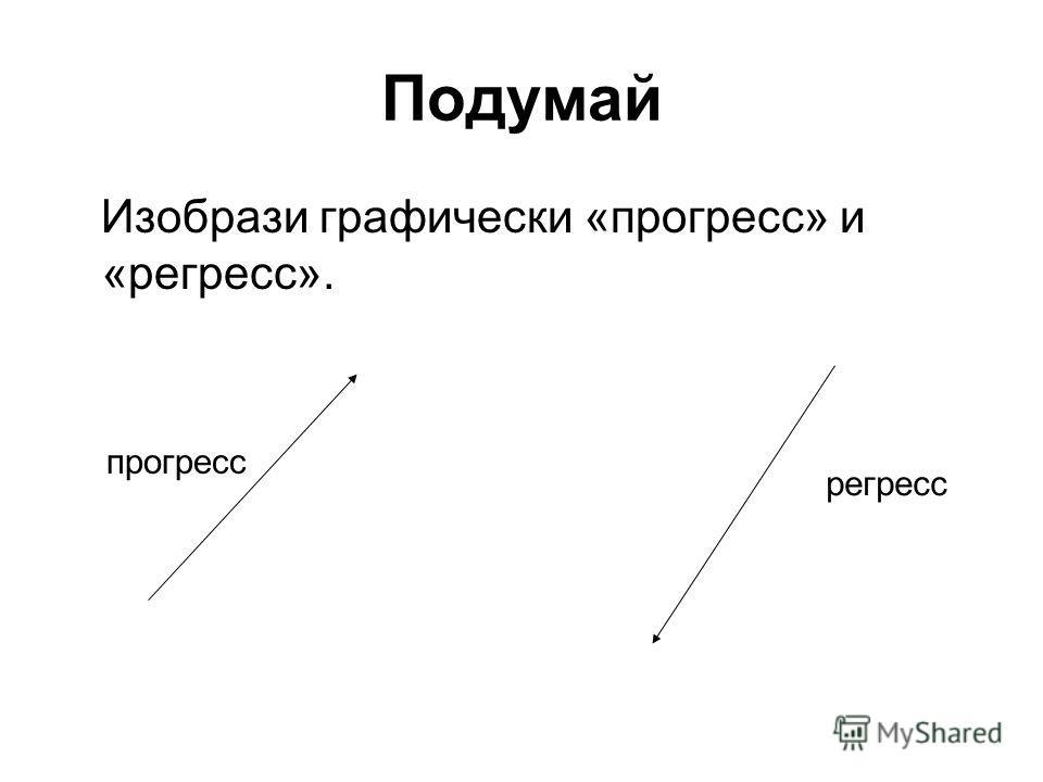 Подумай Изобрази графически «прогресс» и «регресс». прогресс регресс
