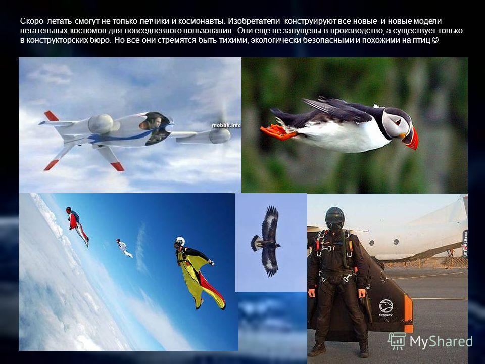 Скоро летать смогут не только летчики и космонавты. Изобретатели конструируют все новые и новые модели летательных костюмов для повседневного пользования. Они еще не запущены в производство, а существует только в конструкторских бюро. Но все они стре