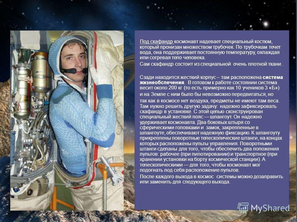 Под скафандр космонавт надевает специальный костюм, который пронизан множеством трубочек. По трубочкам течет вода, она поддерживает постоянную температуру, охлаждая или согревая тело человека. Сам скафандр состоит из специальной очень плотной ткани.