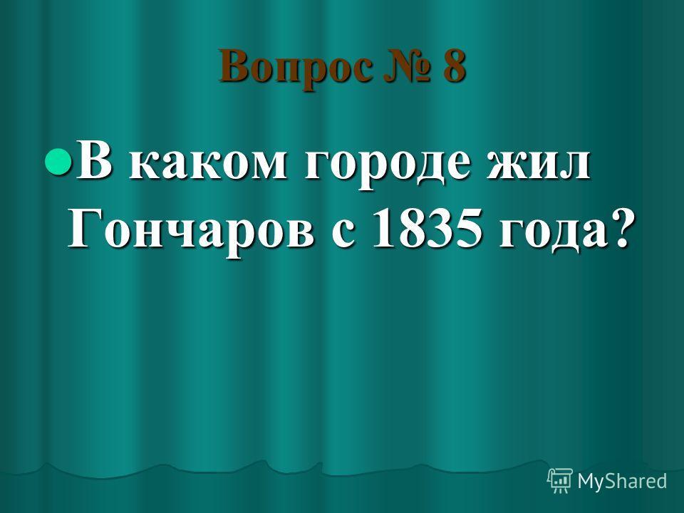 Вопрос 8 В каком городе жил Гончаров с 1835 года? В каком городе жил Гончаров с 1835 года?