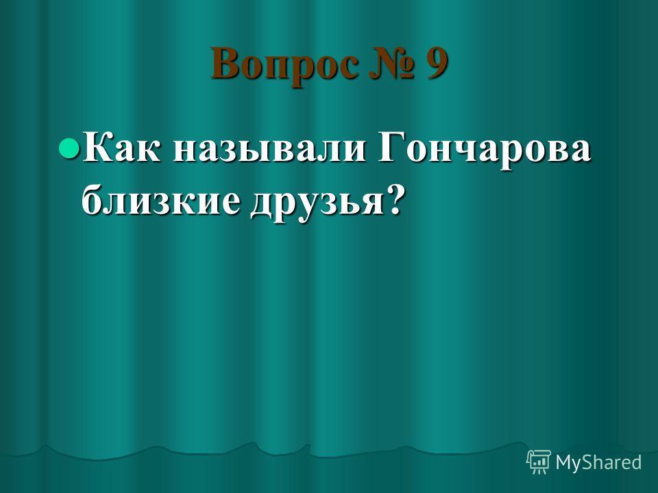 Вопрос 9 Как называли Гончарова близкие друзья? Как называли Гончарова близкие друзья?