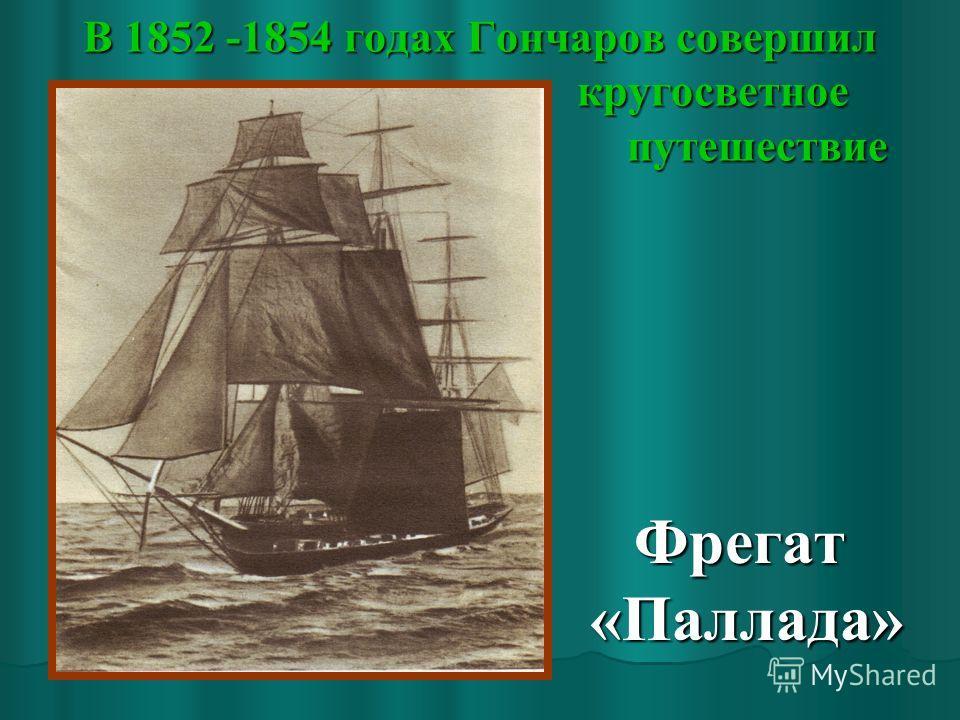 В 1852 -1854 годах Гончаров совершил кругосветное путешествие Фрегат «Паллада» Фрегат «Паллада»