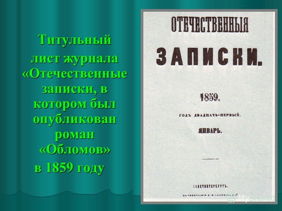 Титульный Титульный лист журнала «Отечественные записки, в котором был опубликован роман «Обломов» лист журнала «Отечественные записки, в котором был опубликован роман «Обломов» в 1859 году