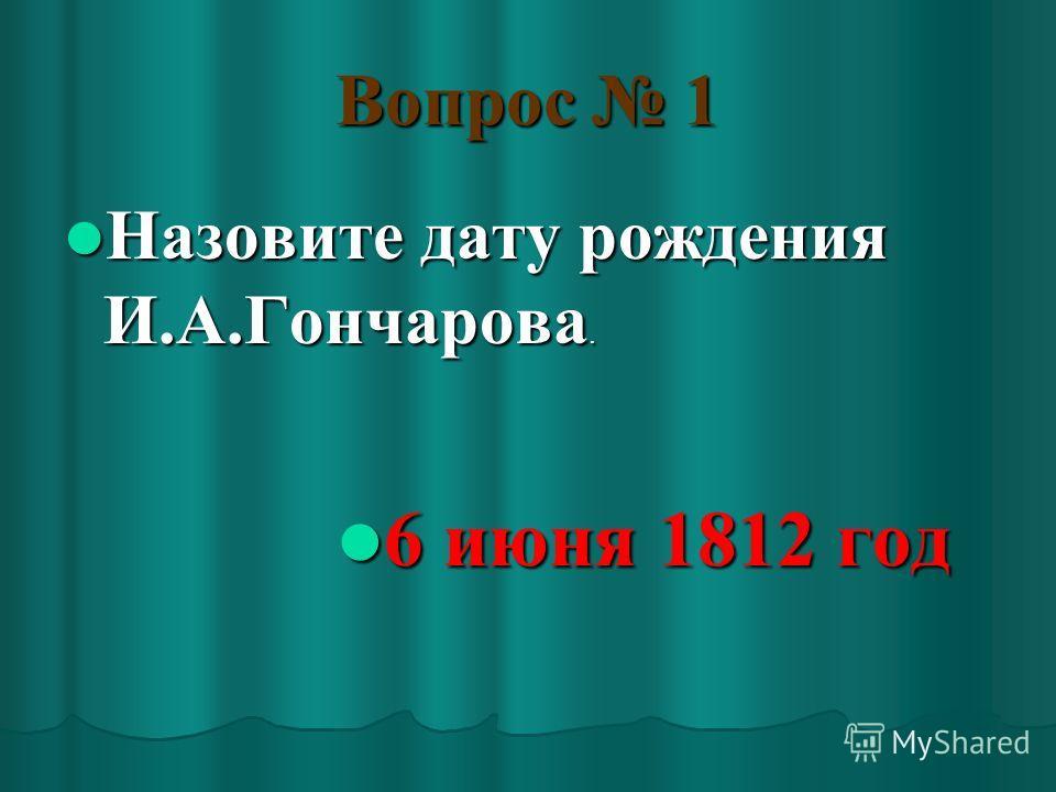 Вопрос 1 Назовите дату рождения И.А.Гончарова. Назовите дату рождения И.А.Гончарова. 6 июня 1812 год 6 июня 1812 год