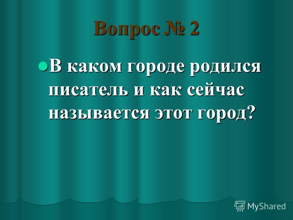 Вопрос 2 В каком городе родился писатель и как сейчас называется этот город? В каком городе родился писатель и как сейчас называется этот город?