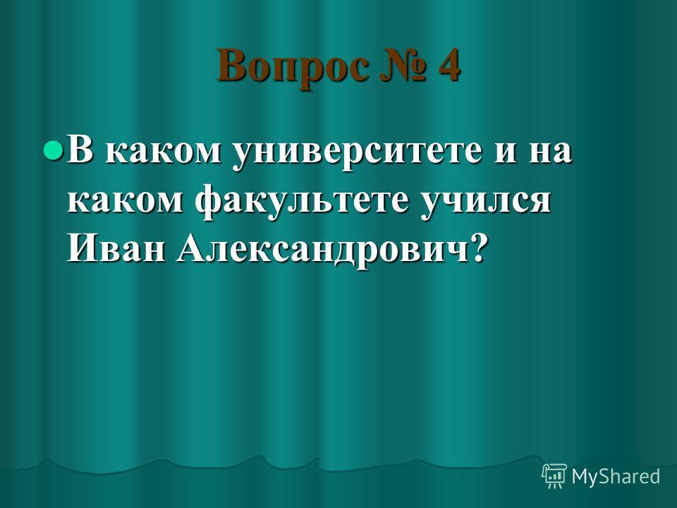 Вопрос 4 В каком университете и на каком факультете учился Иван Александрович? В каком университете и на каком факультете учился Иван Александрович?
