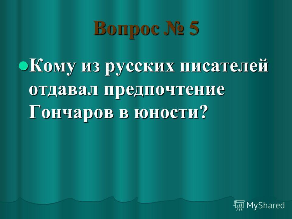 Вопрос 5 Кому из русских писателей отдавал предпочтение Гончаров в юности? Кому из русских писателей отдавал предпочтение Гончаров в юности?