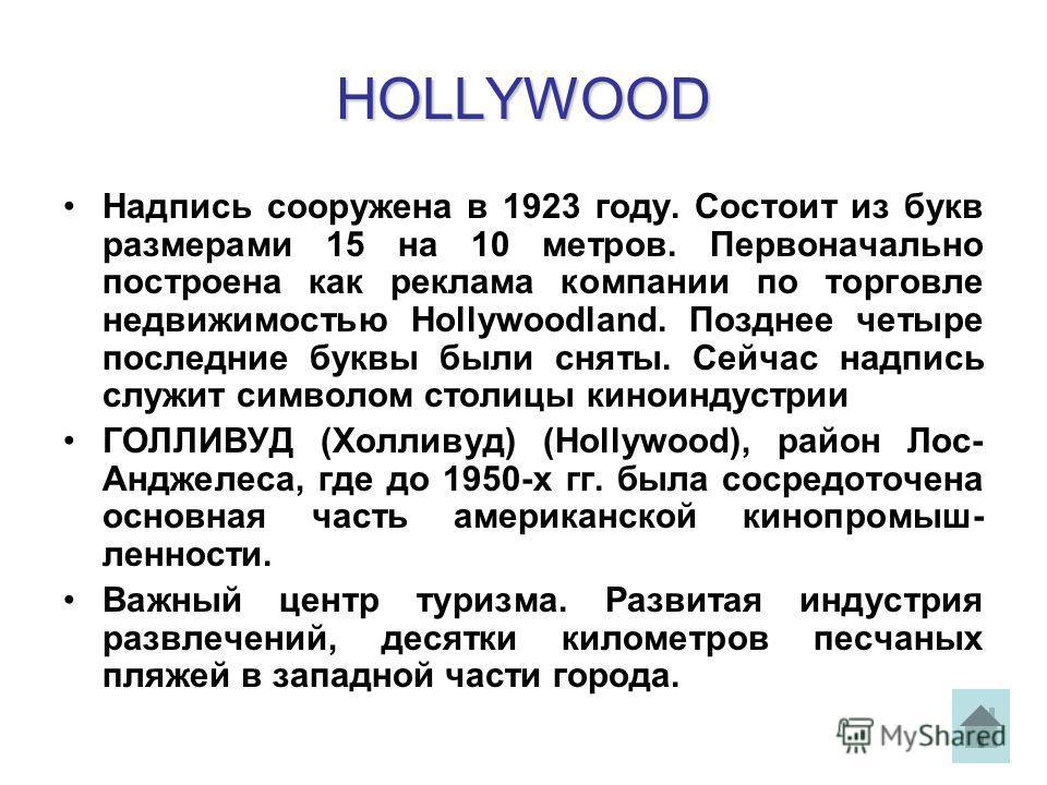HOLLYWOOD Надпись сооружена в 1923 году. Состоит из букв размерами 15 на 10 метров. Первоначально построена как реклама компании по торговле недвижимостью Hollywoodland. Позднее четыре последние буквы были сняты. Сейчас надпись служит символом столиц