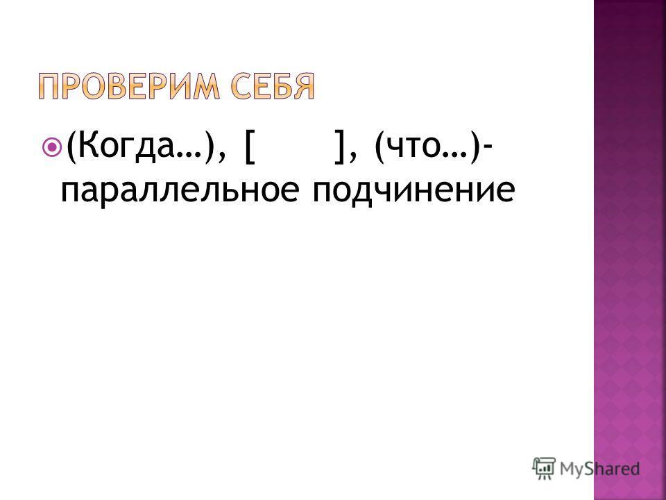 (Когда…), [ ], (что…)- параллельное подчинение