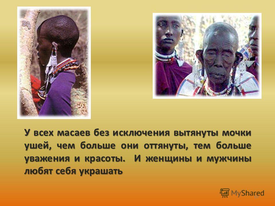 У всех масаев без исключения вытянуты мочки ушей, чем больше они оттянуты, тем больше уважения и красоты. И женщины и мужчины любят себя украшать 10