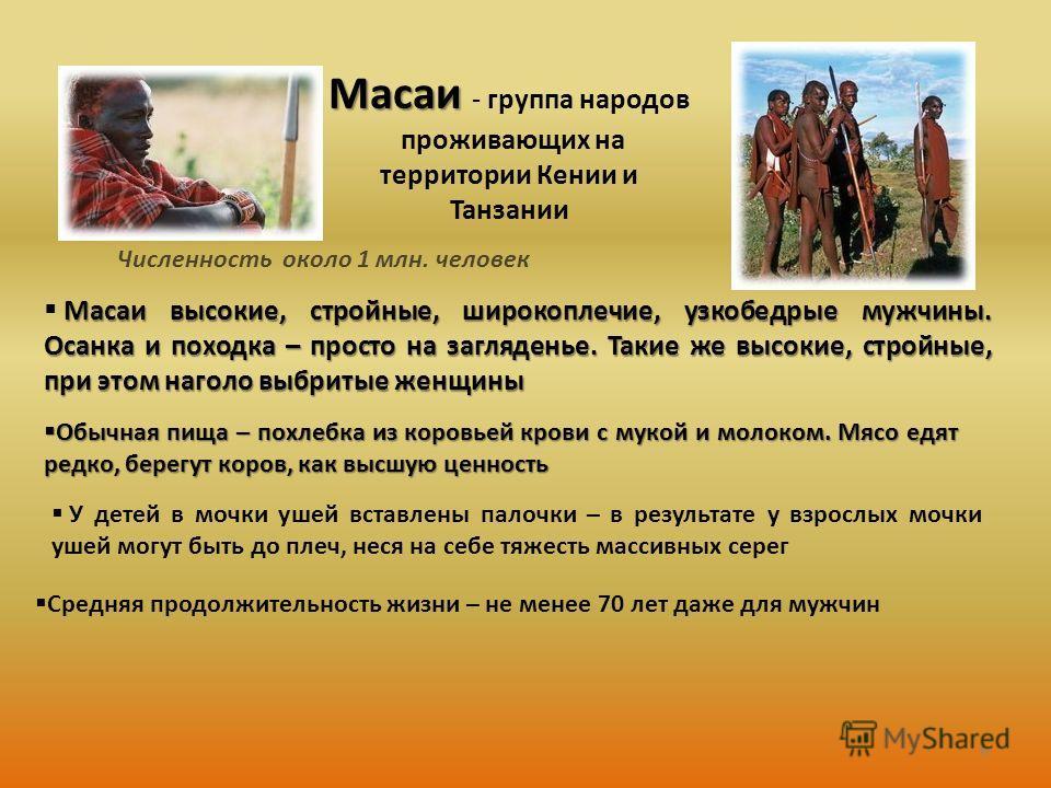 Масаи Масаи - группа народов проживающих на территории Кении и Танзании Численность около 1 млн. человек Масаи высокие, стройные, широкоплечие, узкобедрые мужчины. Осанка и походка – просто на загляденье. Такие же высокие, стройные, при этом наголо в