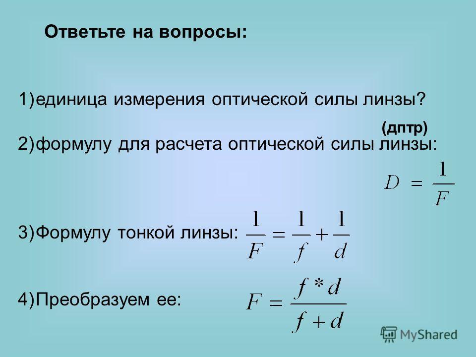1)единица измерения оптической силы линзы? 2)формулу для расчета оптической силы линзы: 3)Формулу тонкой линзы: 4)Преобразуем ее: Ответьте на вопросы: (дптр)