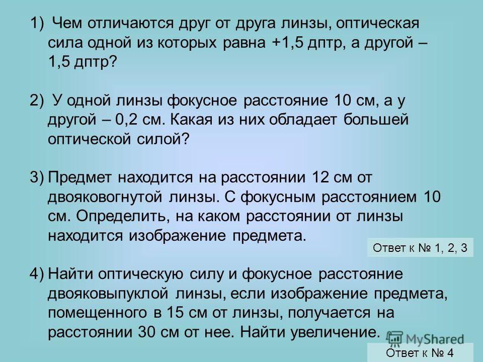 1) Чем отличаются друг от друга линзы, оптическая сила одной из которых равна +1,5 дптр, а другой – 1,5 дптр? 2) У одной линзы фокусное расстояние 10 см, а у другой – 0,2 см. Какая из них обладает большей оптической силой? 3)Предмет находится на расс