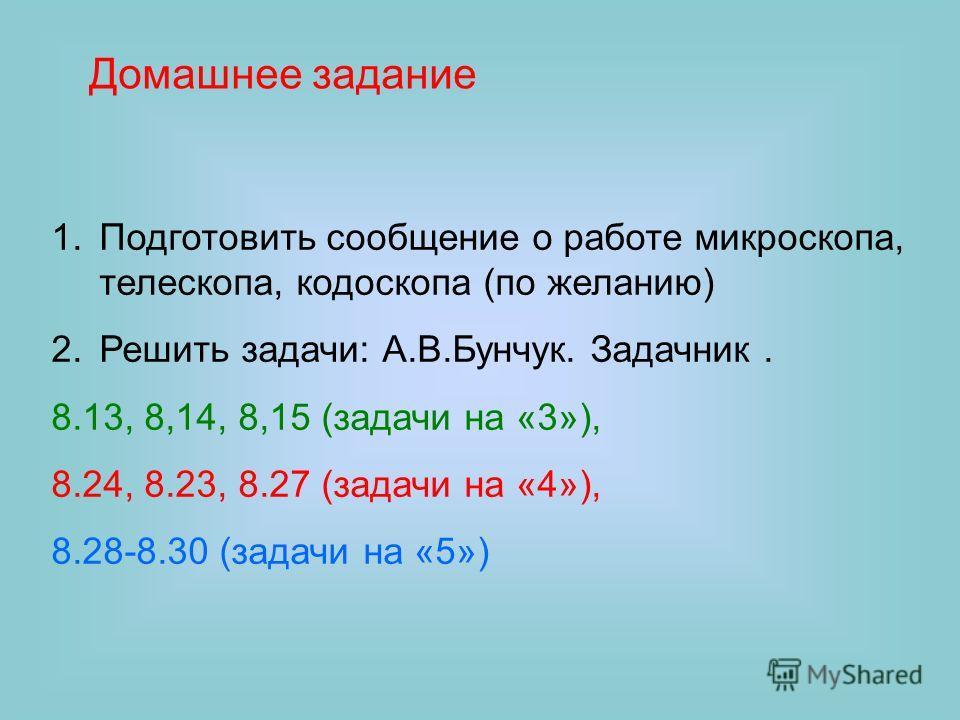 Домашнее задание 1.Подготовить сообщение о работе микроскопа, телескопа, кодоскопа (по желанию) 2.Решить задачи: А.В.Бунчук. Задачник. 8.13, 8,14, 8,15 (задачи на «3»), 8.24, 8.23, 8.27 (задачи на «4»), 8.28-8.30 (задачи на «5»)