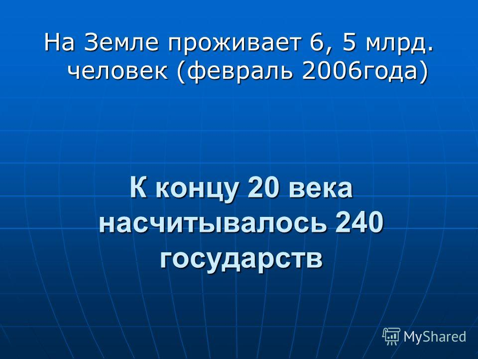 К концу 20 века насчитывалось 240 государств На Земле проживает 6, 5 млрд. человек (февраль 2006года)