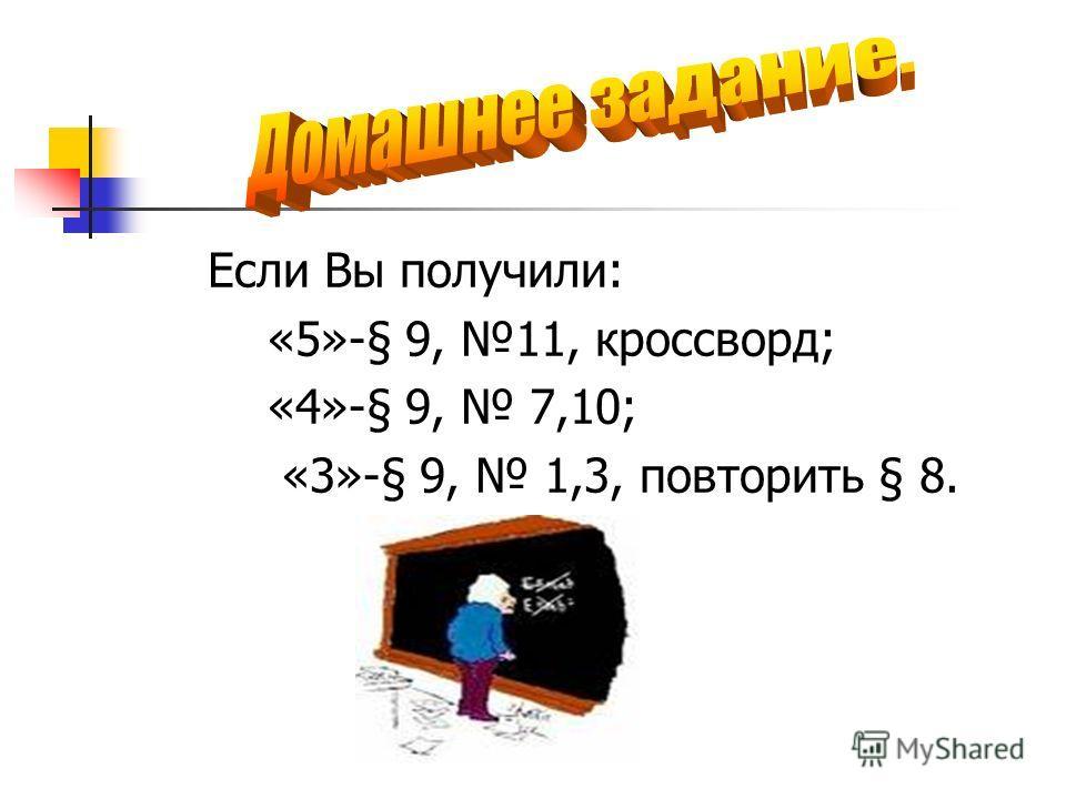Если Вы получили: «5»-§ 9, 11, кроссворд; «4»-§ 9, 7,10; «3»-§ 9, 1,3, повторить § 8.
