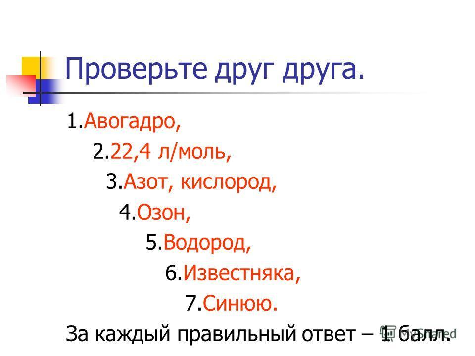 Проверьте друг друга. 1.Авогадро, 2.22,4 л/моль, 3.Азот, кислород, 4.Озон, 5.Водород, 6.Известняка, 7.Синюю. За каждый правильный ответ – 1 балл.