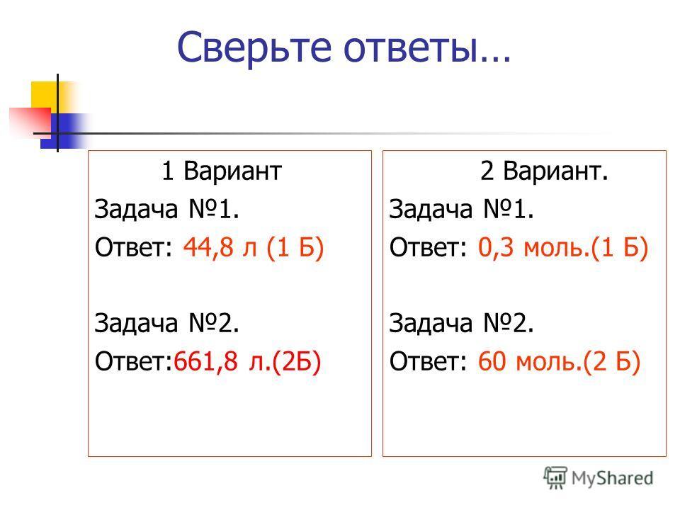 Сверьте ответы… 1 Вариант Задача 1. Ответ: 44,8 л (1 Б) Задача 2. Ответ:661,8 л.(2Б) 2 Вариант. Задача 1. Ответ: 0,3 моль.(1 Б) Задача 2. Ответ: 60 моль.(2 Б)