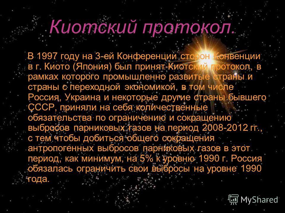 Киотский протокол. В 1997 году на 3-ей Конференции сторон Конвенции в г. Киото (Япония) был принят Киотский протокол, в рамках которого промышленно развитые страны и страны с переходной экономикой, в том числе Россия, Украина и некоторые другие стран