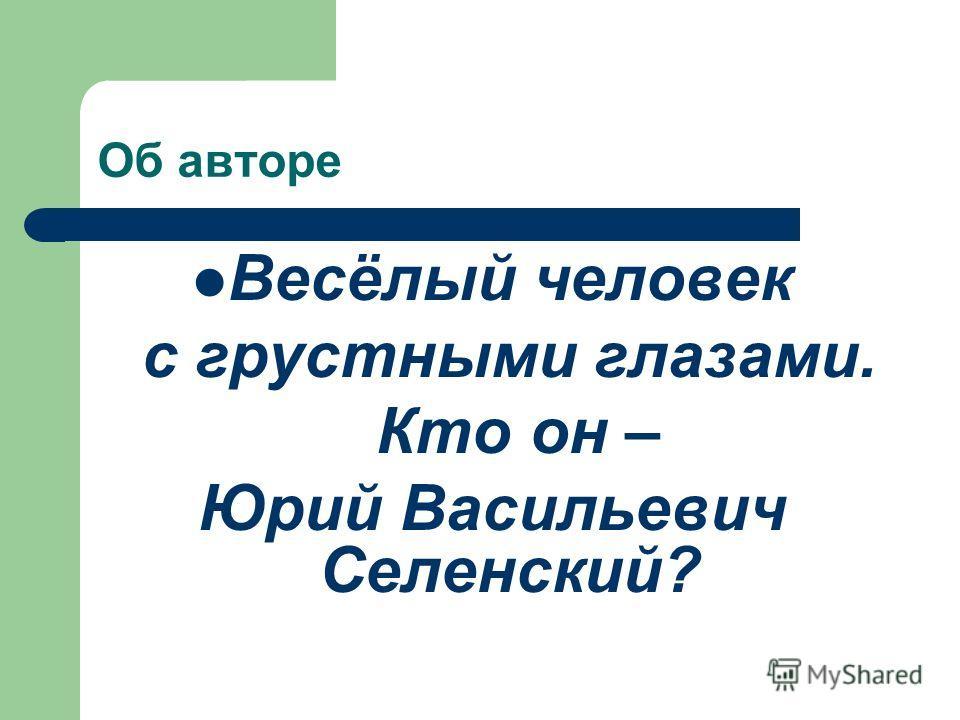 Об авторе Весёлый человек с грустными глазами. Кто он – Юрий Васильевич Селенский?