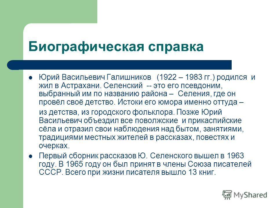 Биографическая справка Юрий Васильевич Галишников (1922 – 1983 гг.) родился и жил в Астрахани. Селенский -- это его псевдоним, выбранный им по названию района – Селения, где он провёл своё детство. Истоки его юмора именно оттуда – из детства, из горо