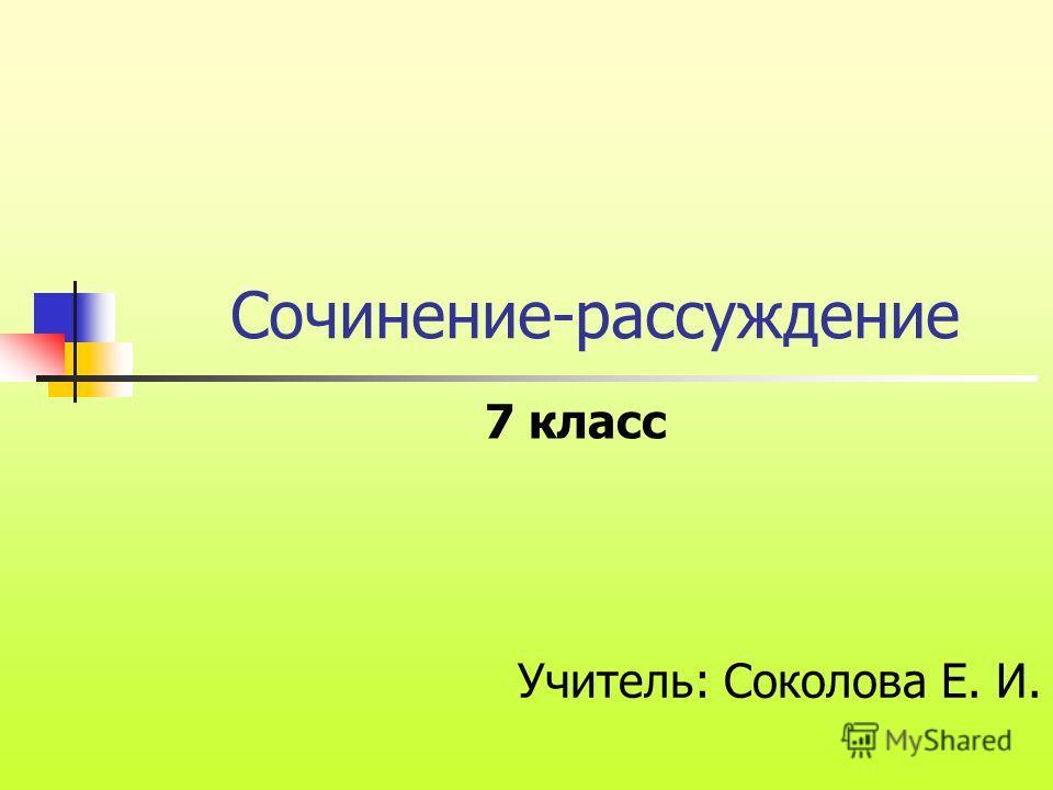 Сочинение-рассуждение Учитель: Соколова Е. И. 7 класс