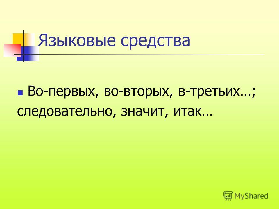 Языковые средства Во-первых, во-вторых, в-третьих…; следовательно, значит, итак…