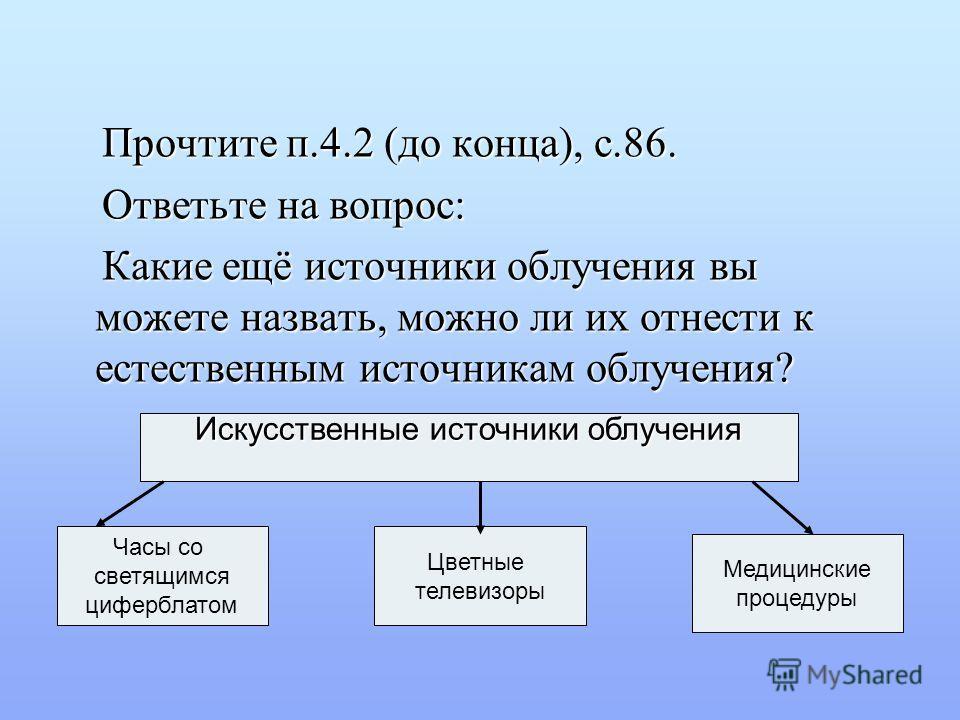 Прочтите п.4.2 (до конца), с.86. Прочтите п.4.2 (до конца), с.86. Ответьте на вопрос: Ответьте на вопрос: Какие ещё источники облучения вы можете назвать, можно ли их отнести к естественным источникам облучения? Какие ещё источники облучения вы может
