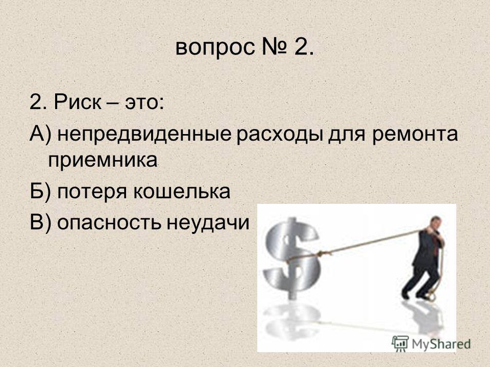 вопрос 2. 2. Риск – это: А) непредвиденные расходы для ремонта приемника Б) потеря кошелька В) опасность неудачи