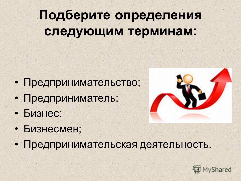 Подберите определения следующим терминам: Предпринимательство; Предприниматель; Бизнес; Бизнесмен; Предпринимательская деятельность.