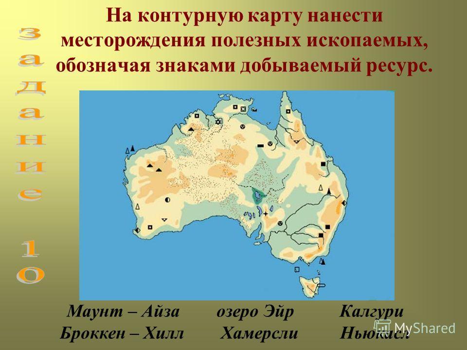 На контурную карту нанести месторождения полезных ископаемых, обозначая знаками добываемый ресурс. Маунт – Айза озеро Эйр Калгури Броккен – Хилл Хамерсли Ньюкасл