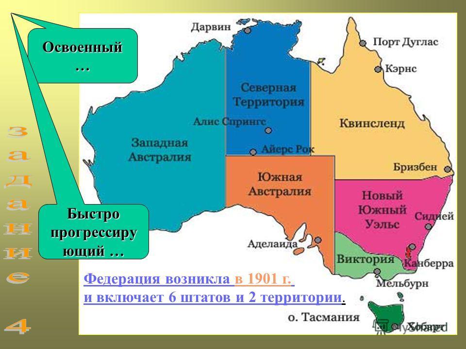 Федерация возникла в 1901 г. и включает 6 штатов и 2 территории. Освоенный… Быстро прогрессиру ющий …