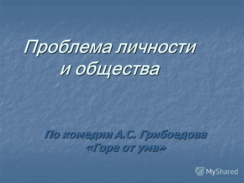 Проблема личности и общества По комедии А.С. Грибоедова «Горе от ума»