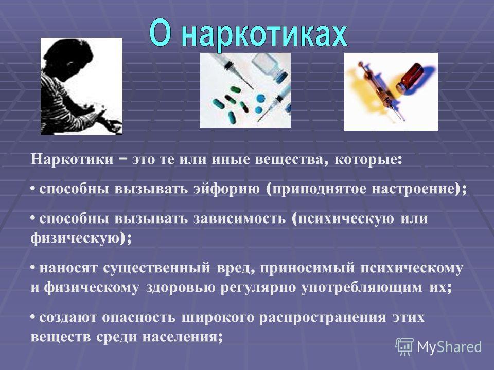 Наркотики – это те или иные вещества, которые : способны вызывать эйфорию ( приподнятое настроение ); способны вызывать зависимость ( психическую или физическую ); наносят существенный вред, приносимый психическому и физическому здоровью регулярно уп