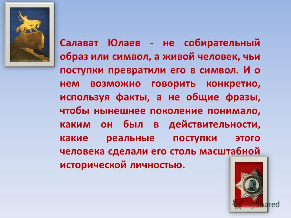 Салават Юлаев - не собирательный образ или символ, а живой человек, чьи поступки превратили его в символ. И о нем возможно говорить конкретно, используя факты, а не общие фразы, чтобы нынешнее поколение понимало, каким он был в действительности, каки