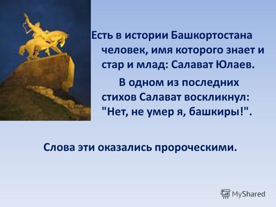 Есть в истории Башкортостана человек, имя которого знает и стар и млад: Салават Юлаев. В одном из последних стихов Салават воскликнул: Нет, не умер я, башкиры!. Слова эти оказались пророческими.