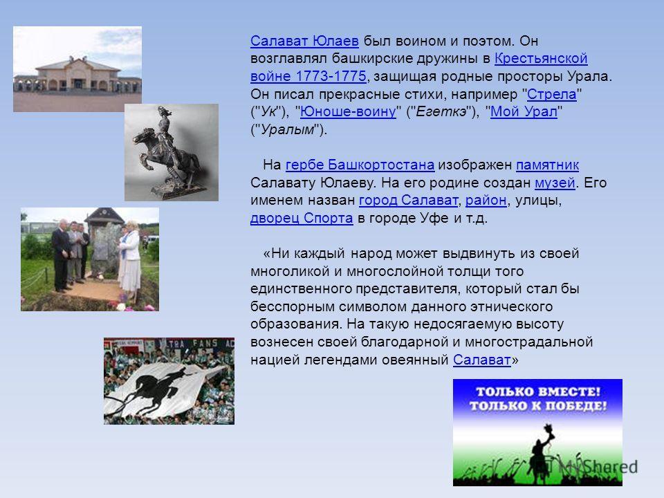 Салават ЮлаевСалават Юлаев был воином и поэтом. Он возглавлял башкирские дружины в Крестьянской войне 1773-1775, защищая родные просторы Урала. Он писал прекрасные стихи, например
