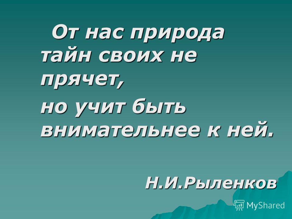 От нас природа тайн своих не прячет, От нас природа тайн своих не прячет, но учит быть внимательнее к ней. Н.И.Рыленков