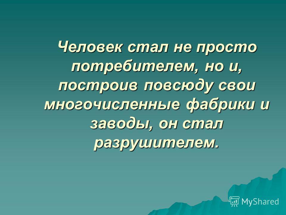 Человек стал не просто потребителем, но и, построив повсюду свои многочисленные фабрики и заводы, он стал разрушителем.