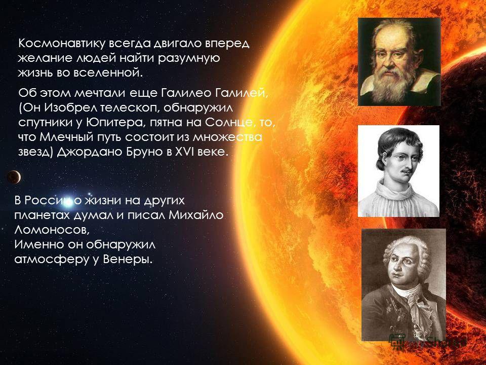 Космонавтику всегда двигало вперед желание людей найти разумную жизнь во вселенной. Об этом мечтали еще Галилео Галилей, (Он Изобрел телескоп, обнаружил спутники у Юпитера, пятна на Солнце, то, что Млечный путь состоит из множества звезд) Джордано Бр