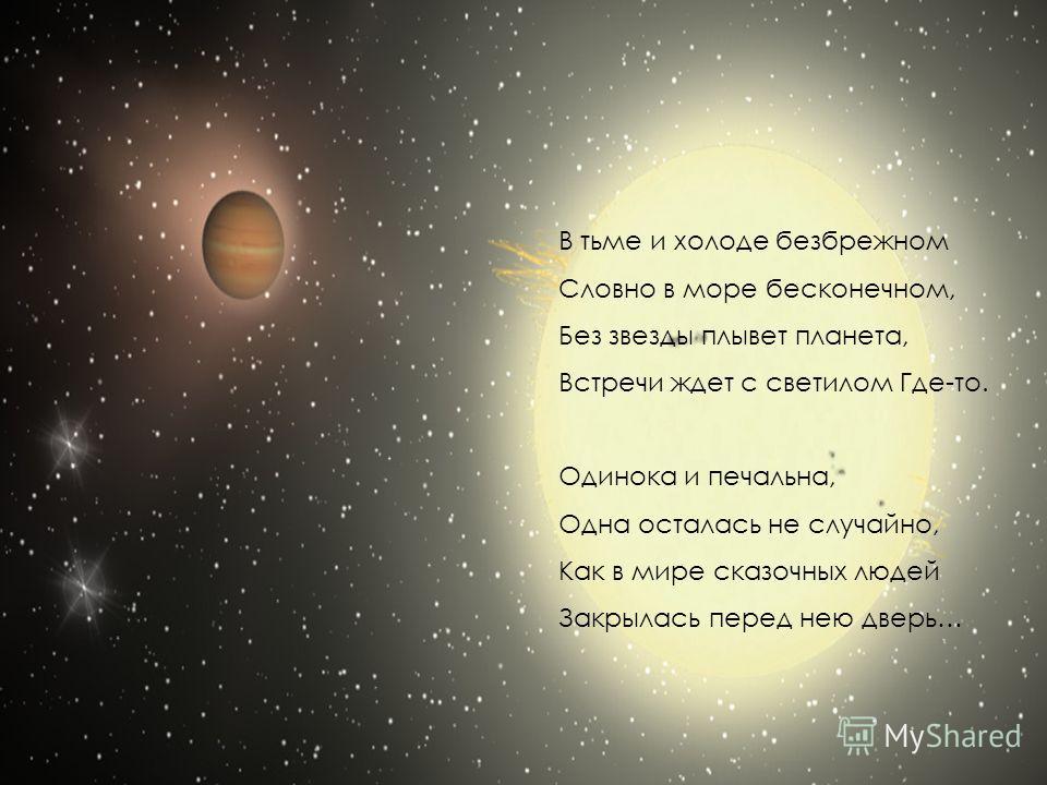 В тьме и холоде безбрежном Словно в море бесконечном, Без звезды плывет планета, Встречи ждет с светилом Где-то. Одинока и печальна, Одна осталась не случайно, Как в мире сказочных людей Закрылась перед нею дверь…