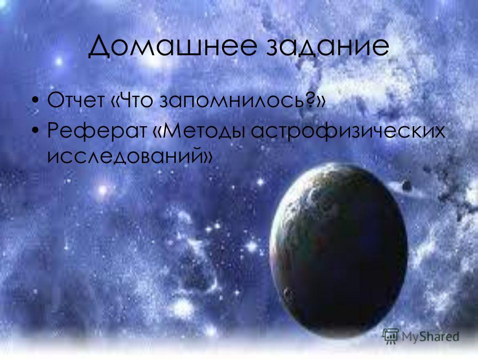 Домашнее задание Отчет «Что запомнилось?» Реферат «Методы астрофизических исследований»