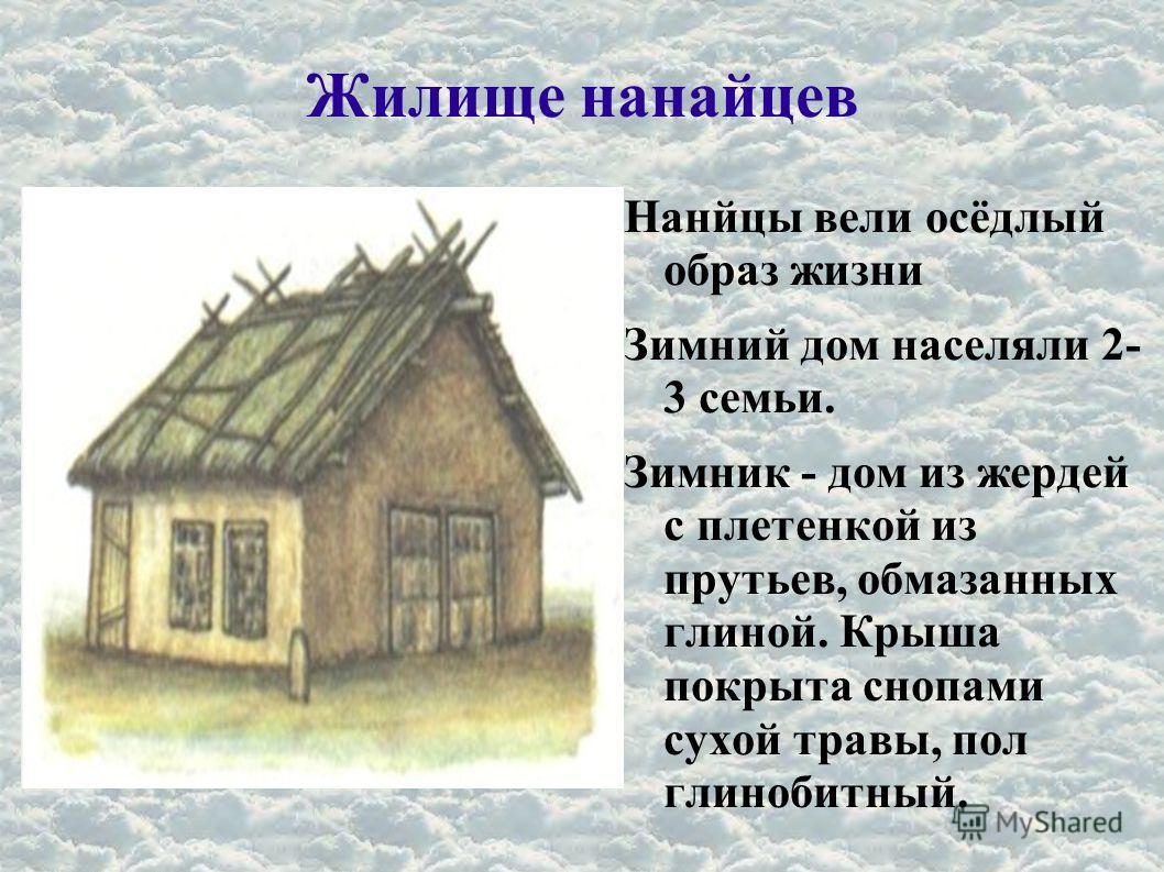 Жилище нанайцев Нанйцы вели осёдлый образ жизни Зимний дом населяли 2- 3 семьи. Зимник - дом из жердей с плетенкой из прутьев, обмазанных глиной. Крыша покрыта снопами сухой травы, пол глинобитный.