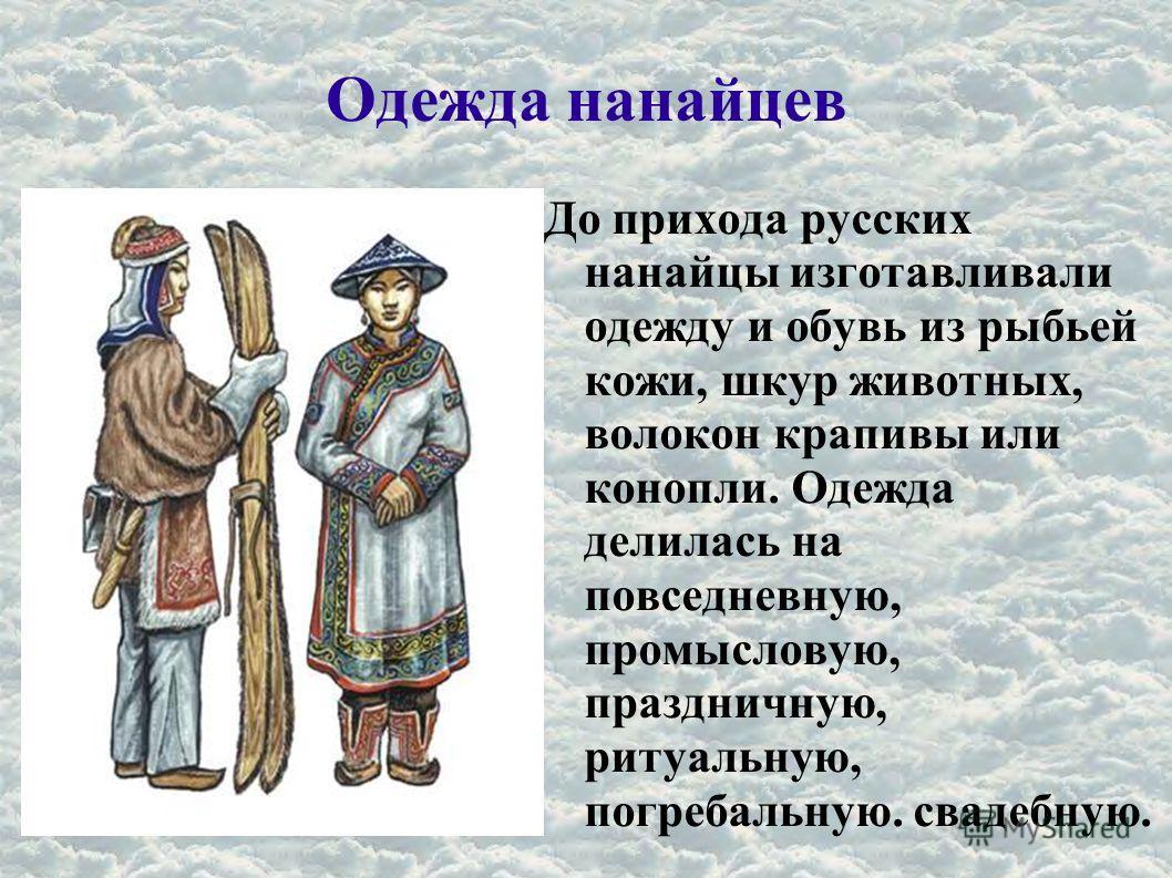 Одежда нанайцев До прихода русских нанайцы изготавливали одежду и обувь из рыбьей кожи, шкур животных, волокон крапивы или конопли. Одежда делилась на повседневную, промысловую, праздничную, ритуальную, погребальную. свадебную.