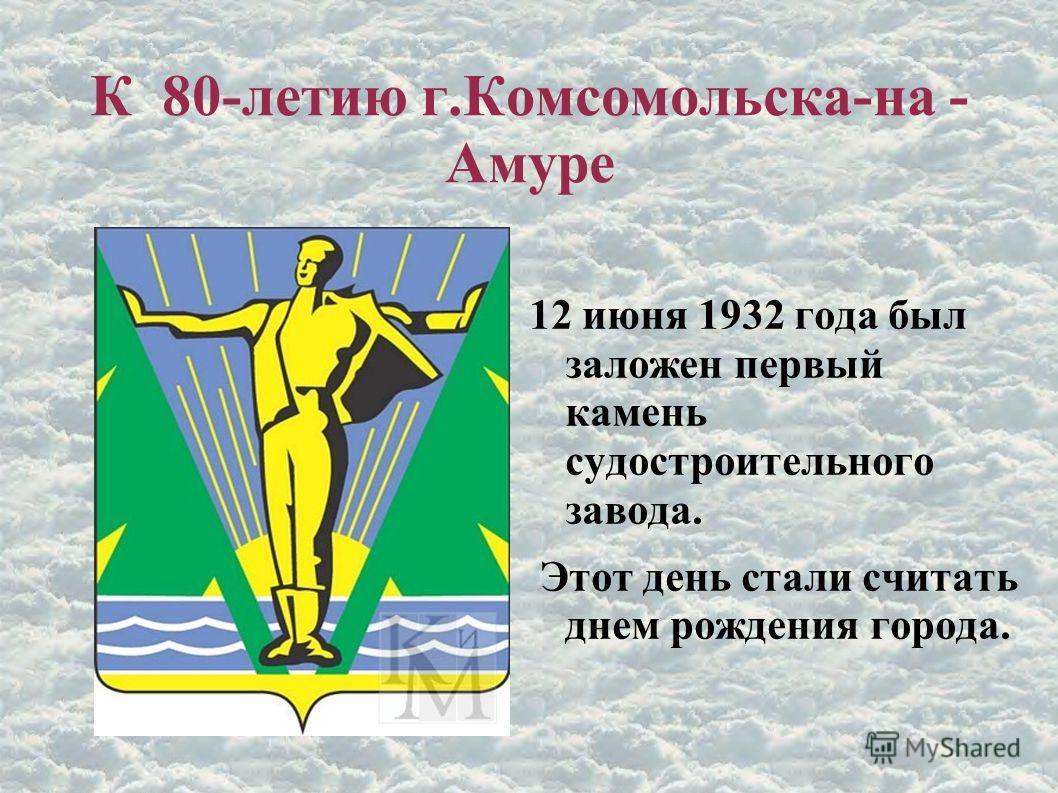 К 80-летию г.Комсомольска-на - Амуре 12 июня 1932 года был заложен первый камень судостроительного завода. Этот день стали считать днем рождения города.