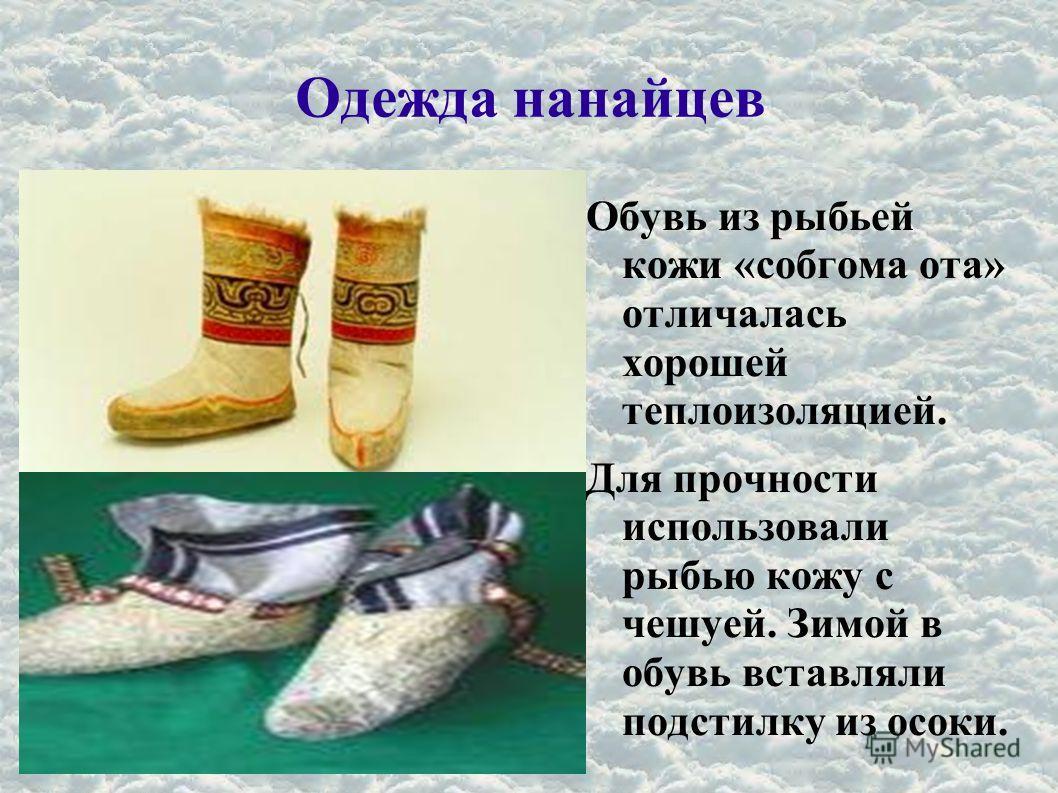 Одежда нанайцев Обувь из рыбьей кожи «собгома ота» отличалась хорошей теплоизоляцией. Для прочности использовали рыбью кожу с чешуей. Зимой в обувь вставляли подстилку из осоки.