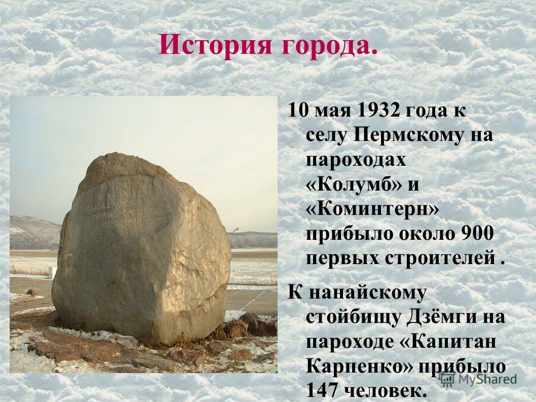 История города. 10 мая 1932 года к селу Пермскому на пароходах «Колумб» и «Коминтерн» прибыло около 900 первых строителей. К нанайскому стойбищу Дзёмги на пароходе «Капитан Карпенко» прибыло 147 человек.