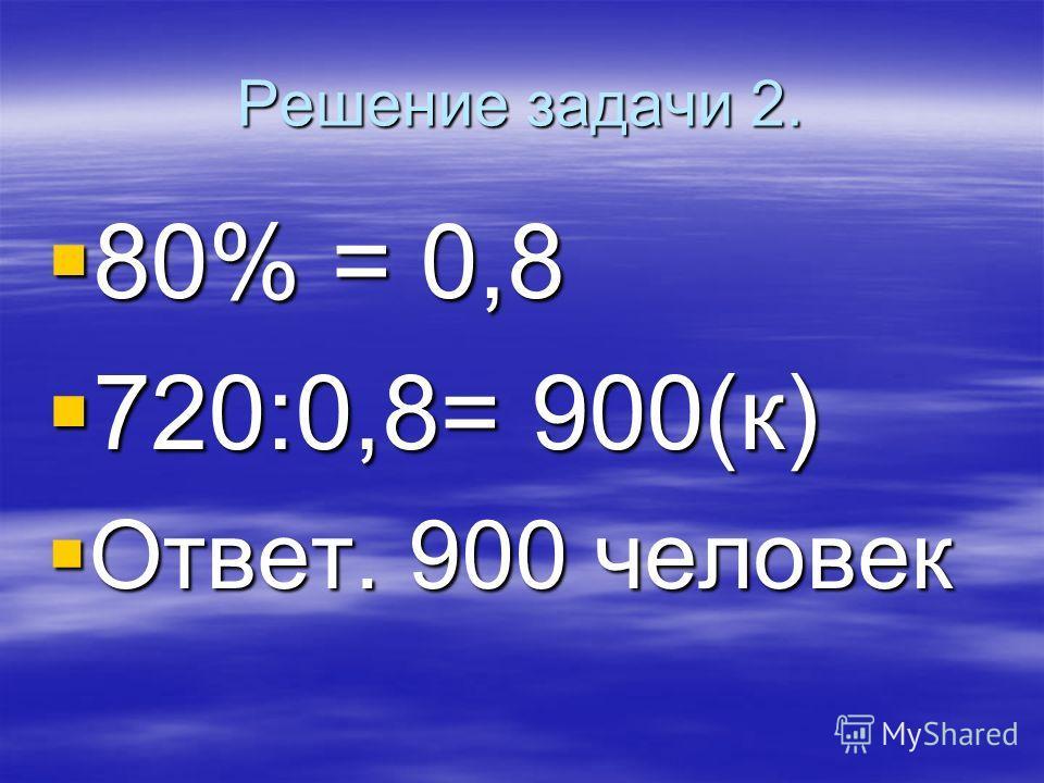 Решение задачи 2. 80% = 0,8 80% = 0,8 720:0,8= 900(к) 720:0,8= 900(к) Ответ. 900 человек Ответ. 900 человек