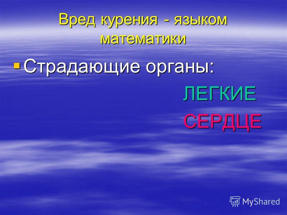 Вред курения - языком математики Страдающие органы: Страдающие органы: ЛЕГКИЕ ЛЕГКИЕ СЕРДЦЕ СЕРДЦЕ
